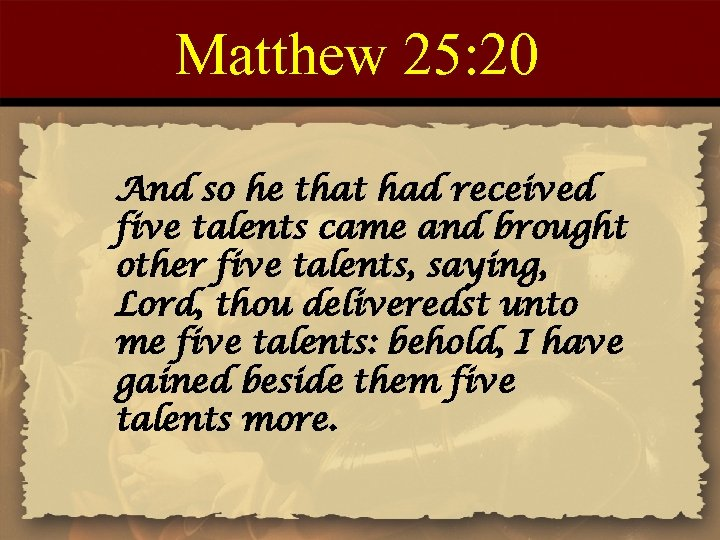 Matthew 25: 20 And so he that had received five talents came and brought