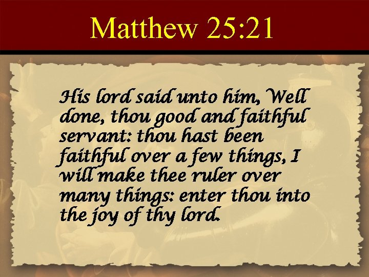 Matthew 25: 21 His lord said unto him, Well done, thou good and faithful