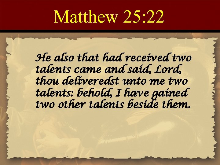 Matthew 25: 22 He also that had received two talents came and said, Lord,