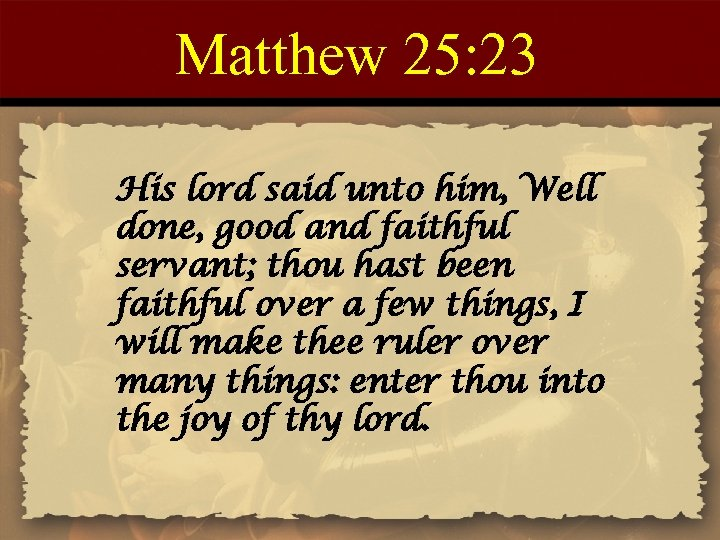 Matthew 25: 23 His lord said unto him, Well done, good and faithful servant;