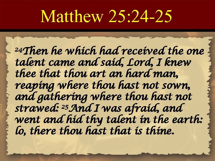 Matthew 25: 24 -25 24 Then he which had received the one talent came