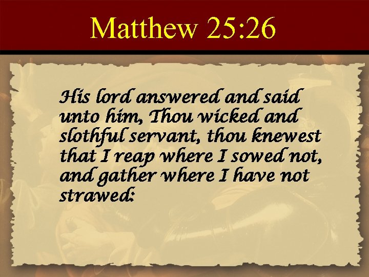Matthew 25: 26 His lord answered and said unto him, Thou wicked and slothful