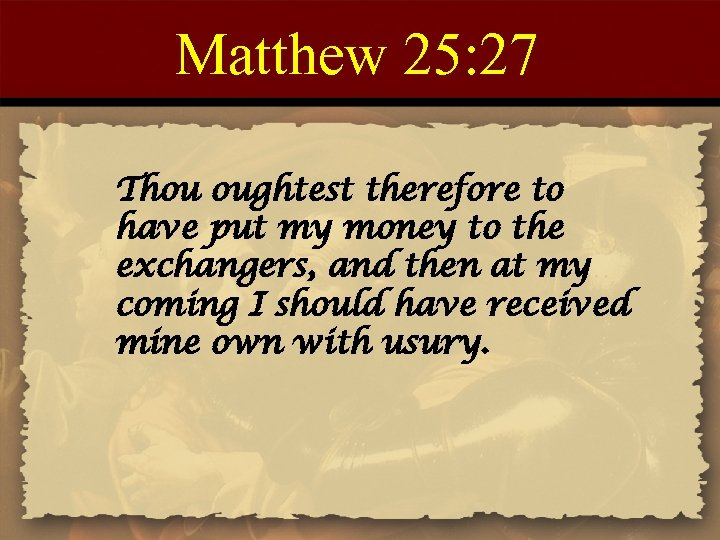 Matthew 25: 27 Thou oughtest therefore to have put my money to the exchangers,