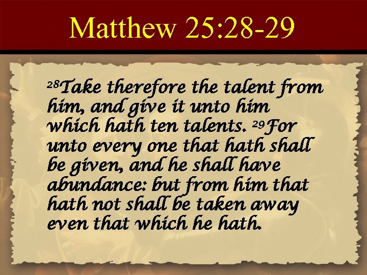 Matthew 25: 28 -29 28 Take therefore the talent from him, and give it