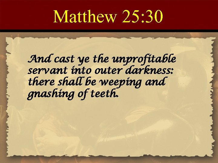 Matthew 25: 30 And cast ye the unprofitable servant into outer darkness: there shall