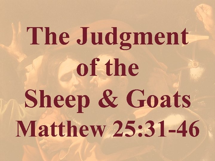 The Judgment of the Sheep & Goats Matthew 25: 31 -46