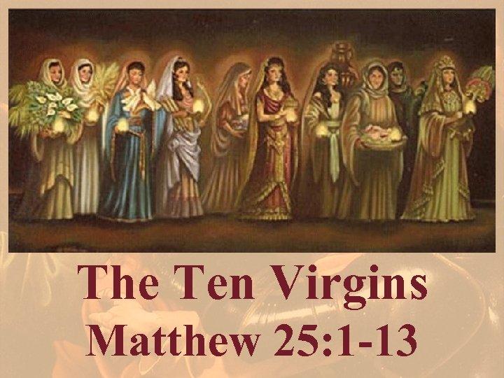 The Ten Virgins Matthew 25: 1 -13