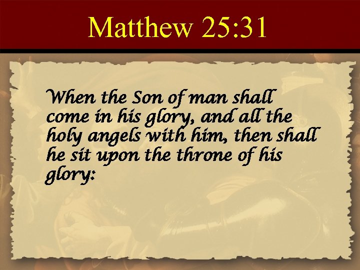 Matthew 25: 31 When the Son of man shall come in his glory, and