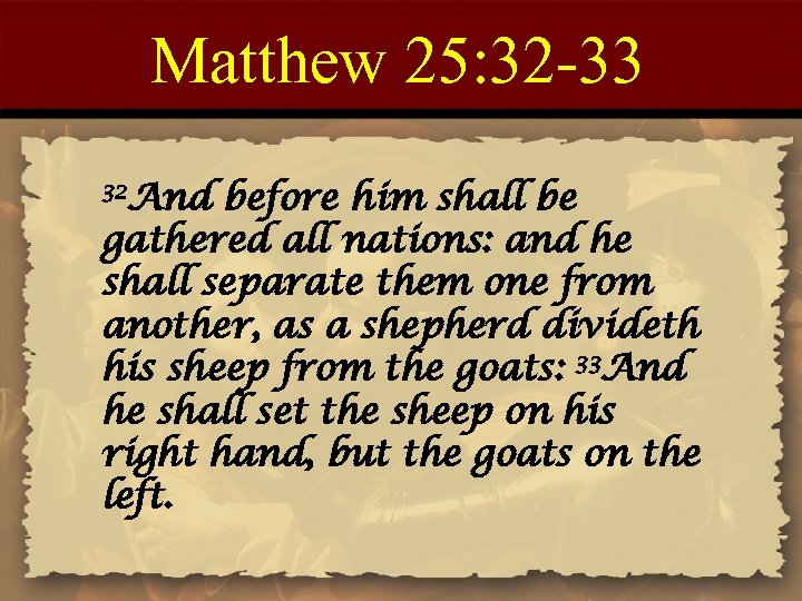 Matthew 25: 32 -33 32 And before him shall be gathered all nations: and