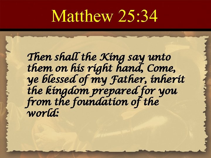 Matthew 25: 34 Then shall the King say unto them on his right hand,