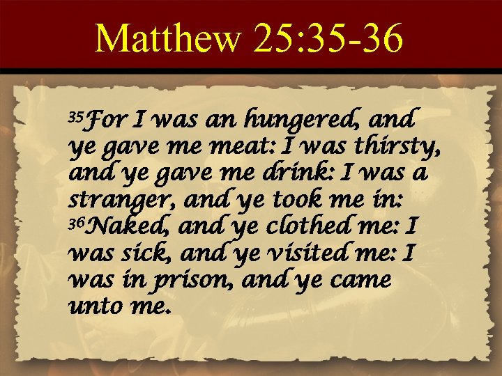 Matthew 25: 35 -36 35 For I was an hungered, and ye gave me