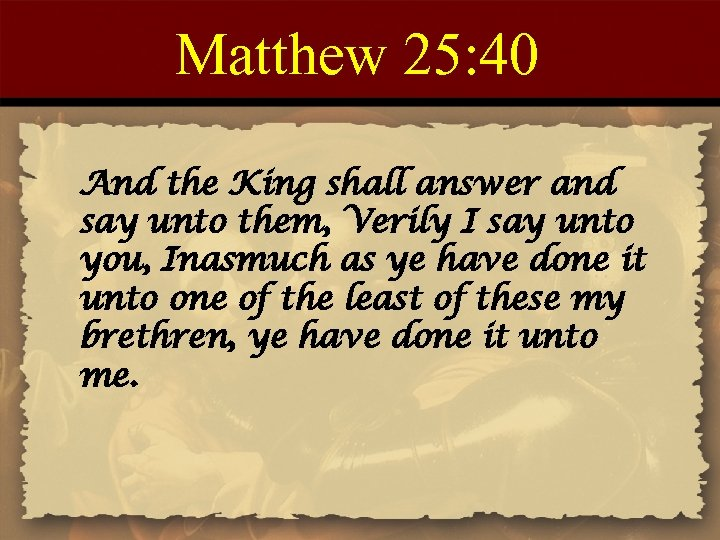 Matthew 25: 40 And the King shall answer and say unto them, Verily I