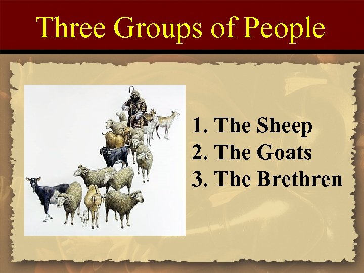 Three Groups of People 1. The Sheep 2. The Goats 3. The Brethren