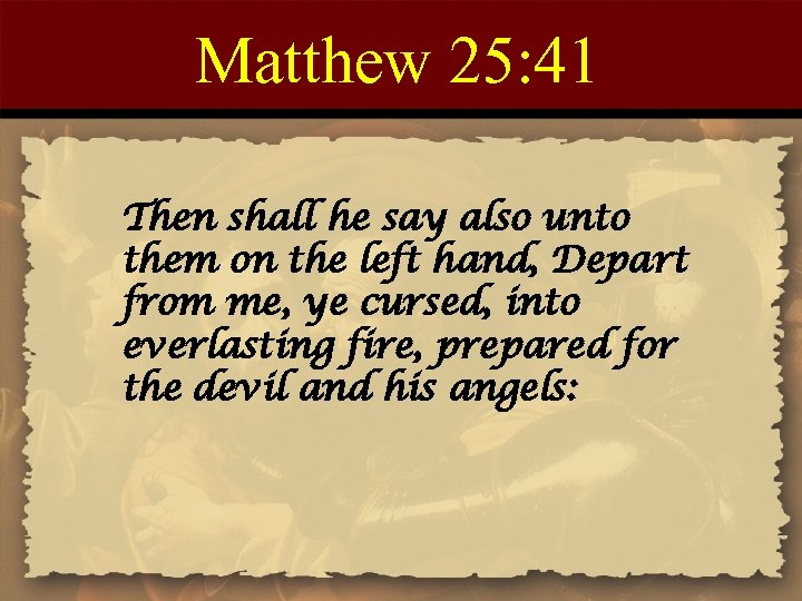 Matthew 25: 41 Then shall he say also unto them on the left hand,