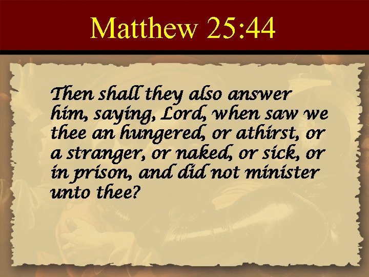 Matthew 25: 44 Then shall they also answer him, saying, Lord, when saw we
