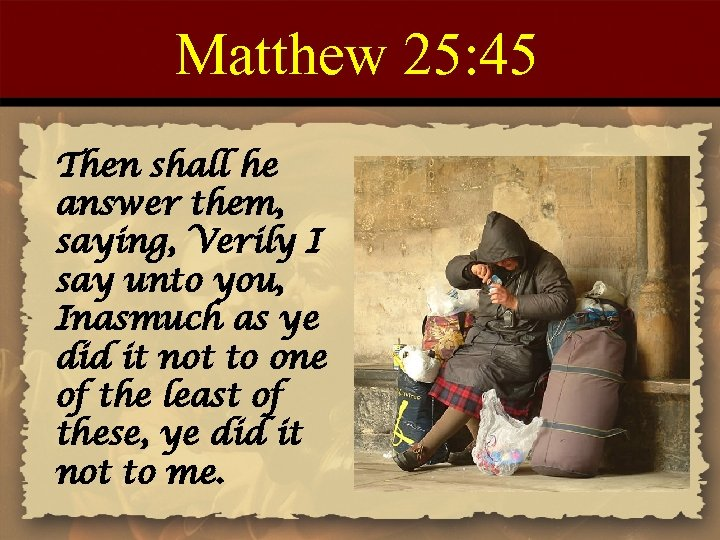 Matthew 25: 45 Then shall he answer them, saying, Verily I say unto you,
