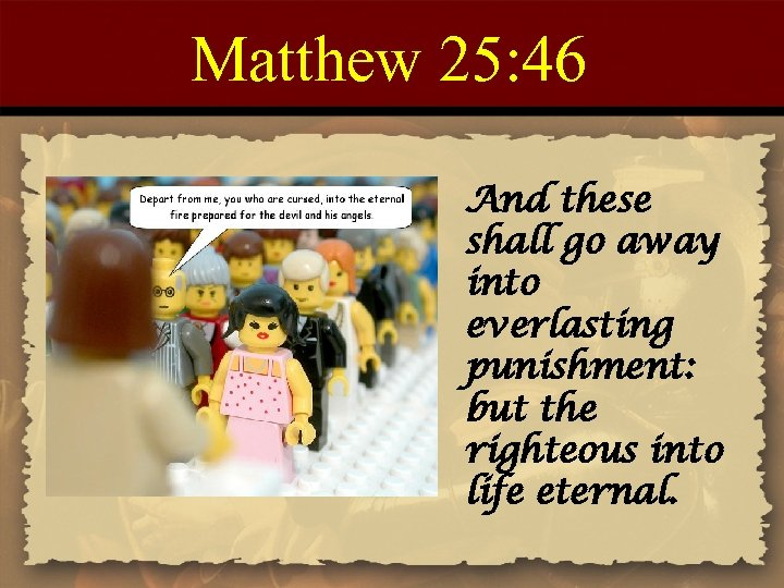 Matthew 25: 46 And these shall go away into everlasting punishment: but the righteous