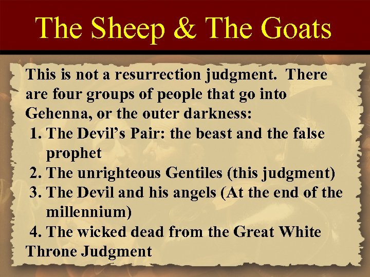 The Sheep & The Goats This is not a resurrection judgment. There are four