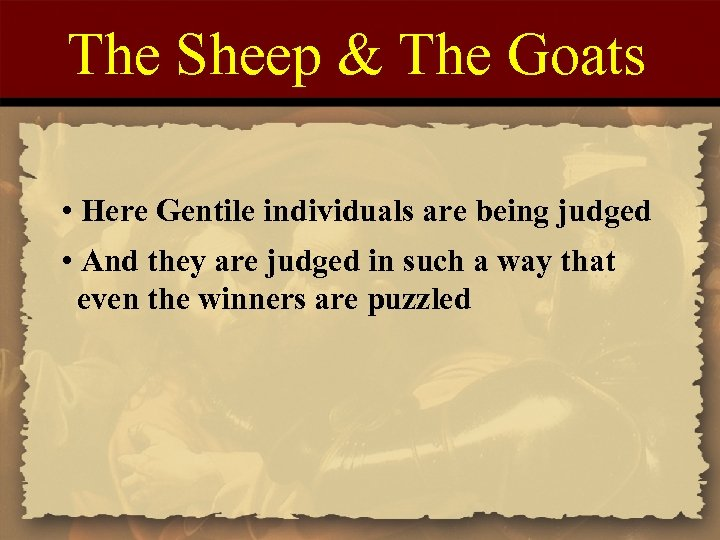 The Sheep & The Goats • Here Gentile individuals are being judged • And