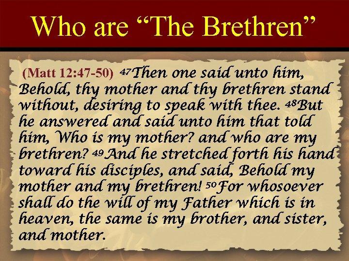 """Who are """"The Brethren"""" (Matt 12: 47 -50) 47 Then one said unto him,"""