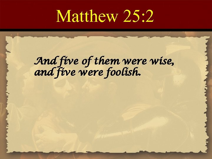 Matthew 25: 2 And five of them were wise, and five were foolish.