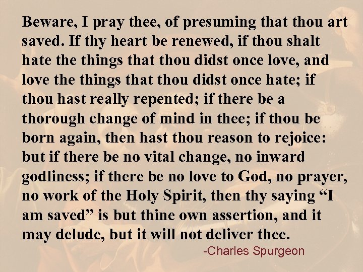 Beware, I pray thee, of presuming that thou art saved. If thy heart be