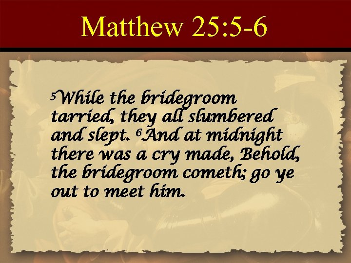 Matthew 25: 5 -6 5 While the bridegroom tarried, they all slumbered and slept.