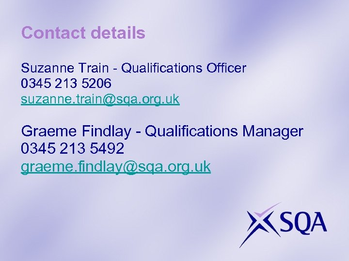 Contact details Suzanne Train - Qualifications Officer 0345 213 5206 suzanne. train@sqa. org. uk