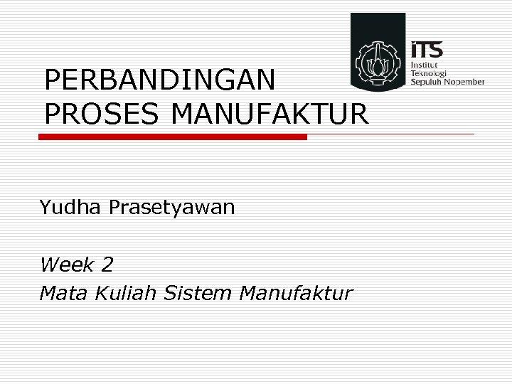 PERBANDINGAN PROSES MANUFAKTUR Yudha Prasetyawan Week 2 Mata Kuliah Sistem Manufaktur
