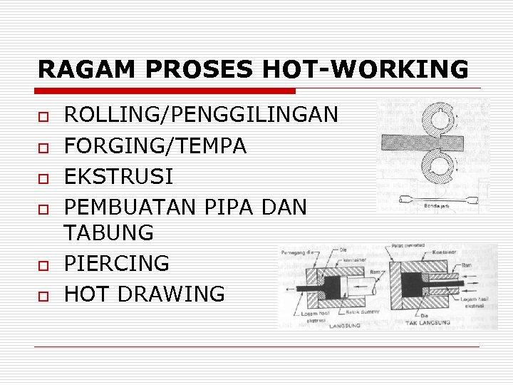 RAGAM PROSES HOT-WORKING o o o ROLLING/PENGGILINGAN FORGING/TEMPA EKSTRUSI PEMBUATAN PIPA DAN TABUNG PIERCING