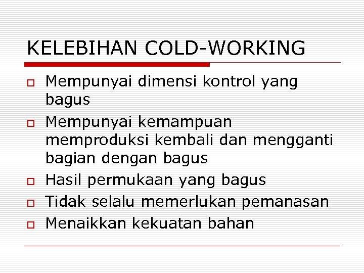 KELEBIHAN COLD-WORKING o o o Mempunyai dimensi kontrol yang bagus Mempunyai kemampuan memproduksi kembali