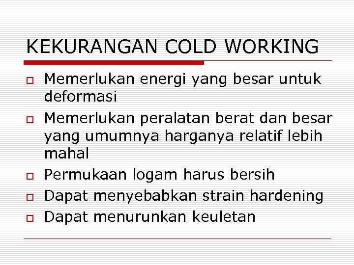 KEKURANGAN COLD WORKING o o o Memerlukan energi yang besar untuk deformasi Memerlukan peralatan