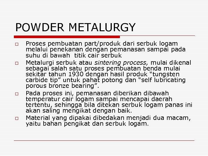 POWDER METALURGY o o Proses pembuatan part/produk dari serbuk logam melalui penekanan dengan pemanasan