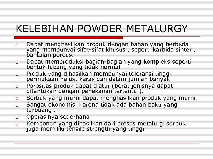 KELEBIHAN POWDER METALURGY o o o o Dapat menghasilkan produk dengan bahan yang berbeda