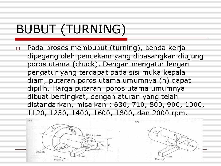 BUBUT (TURNING) o Pada proses membubut (turning), benda kerja dipegang oleh pencekam yang dipasangkan