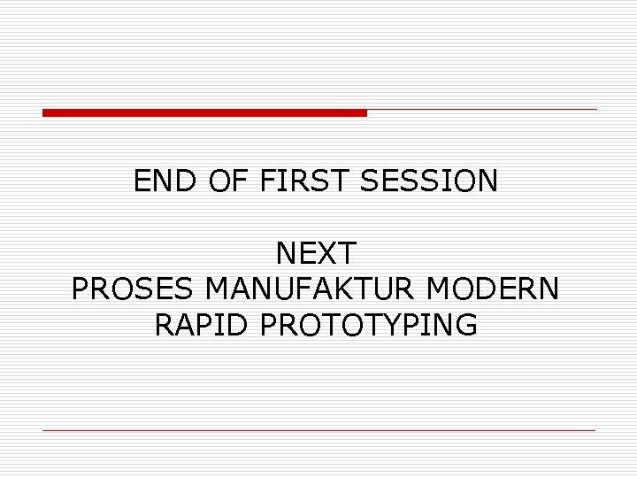 END OF FIRST SESSION NEXT PROSES MANUFAKTUR MODERN RAPID PROTOTYPING