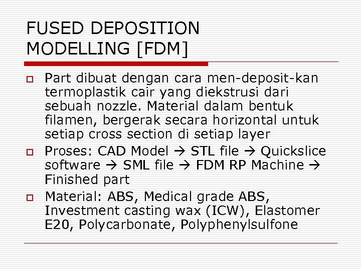 FUSED DEPOSITION MODELLING [FDM] o o o Part dibuat dengan cara men-deposit-kan termoplastik cair