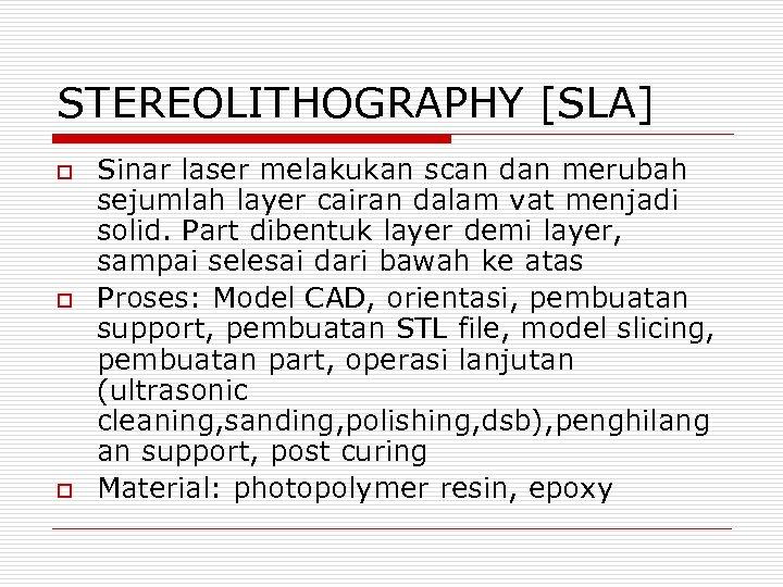 STEREOLITHOGRAPHY [SLA] o o o Sinar laser melakukan scan dan merubah sejumlah layer cairan