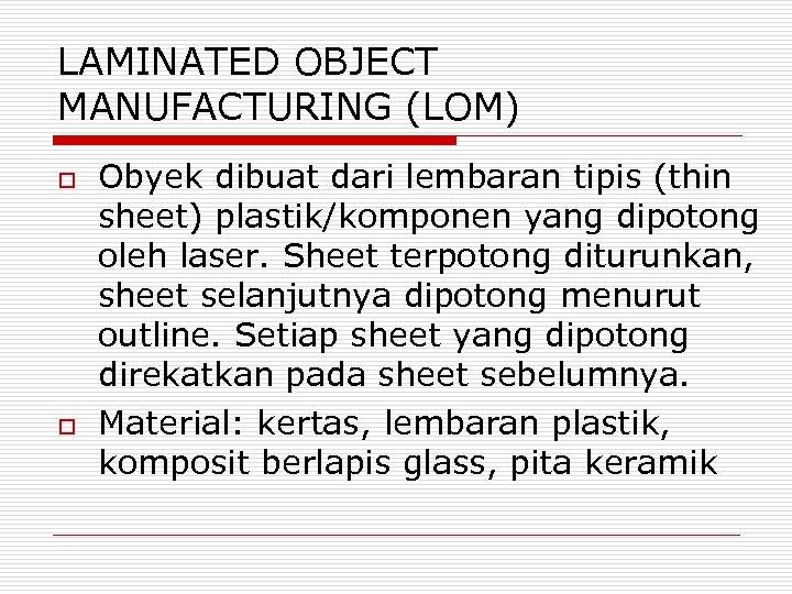 LAMINATED OBJECT MANUFACTURING (LOM) o o Obyek dibuat dari lembaran tipis (thin sheet) plastik/komponen