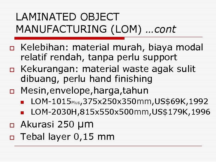 LAMINATED OBJECT MANUFACTURING (LOM) …cont o o o Kelebihan: material murah, biaya modal relatif