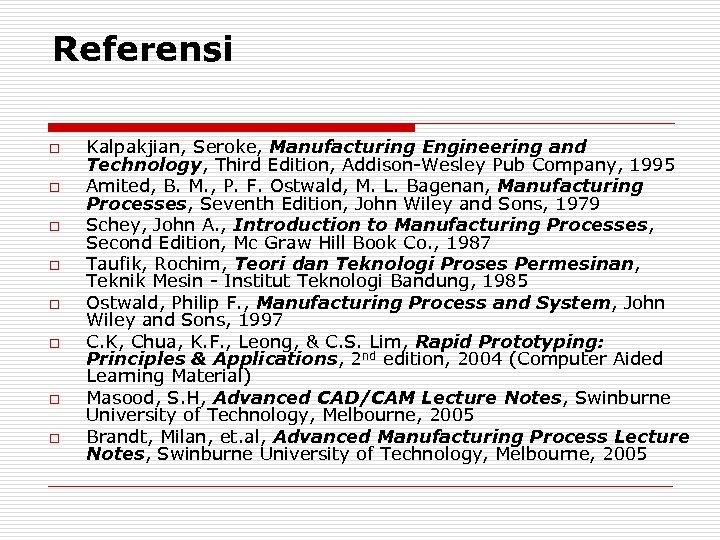 Referensi o o o o Kalpakjian, Seroke, Manufacturing Engineering and Technology, Third Edition, Addison-Wesley