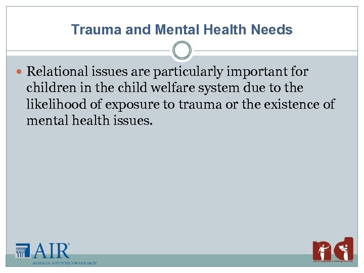 Trauma and Mental Health Needs Relational issues are particularly important for children in the