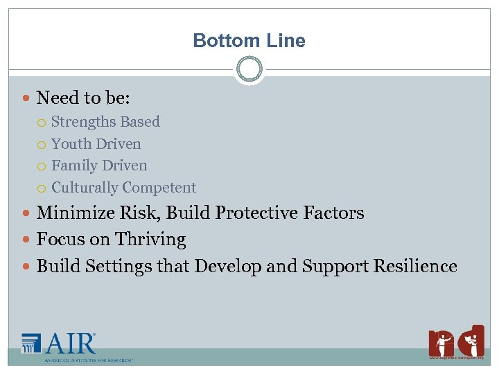 Bottom Line Need to be: Strengths Based Youth Driven Family Driven Culturally Competent Minimize
