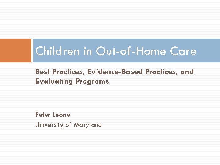 Children in Out-of-Home Care Best Practices, Evidence-Based Practices, and Evaluating Programs Peter Leone University