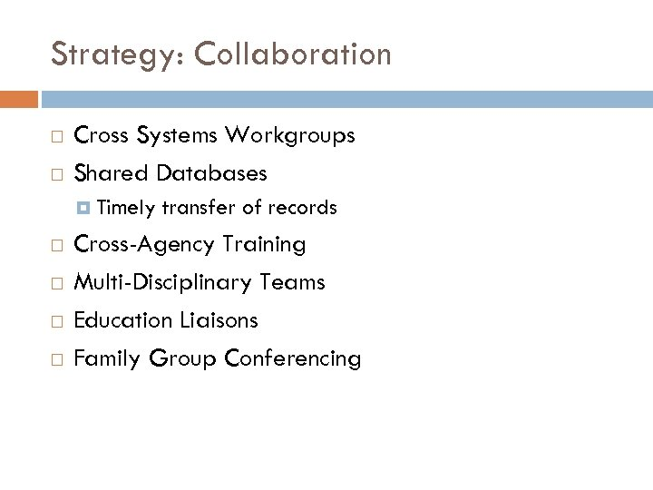 Strategy: Collaboration Cross Systems Workgroups Shared Databases Timely transfer of records Cross-Agency Training Multi-Disciplinary