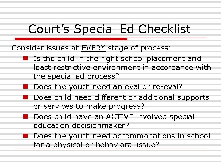 Court's Special Ed Checklist Consider issues at EVERY stage of process: n Is the