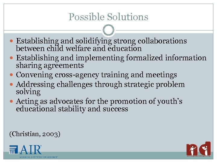 Possible Solutions Establishing and solidifying strong collaborations between child welfare and education Establishing and