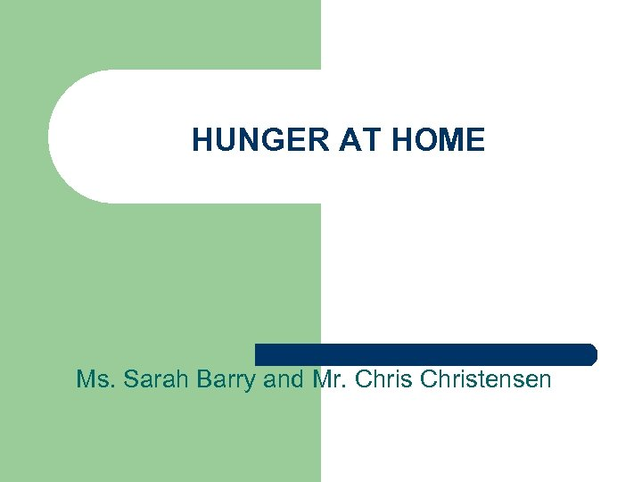 HUNGER AT HOME Ms. Sarah Barry and Mr. Christensen