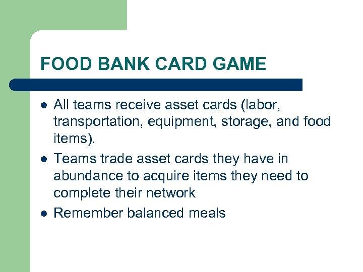 FOOD BANK CARD GAME l l l All teams receive asset cards (labor, transportation,