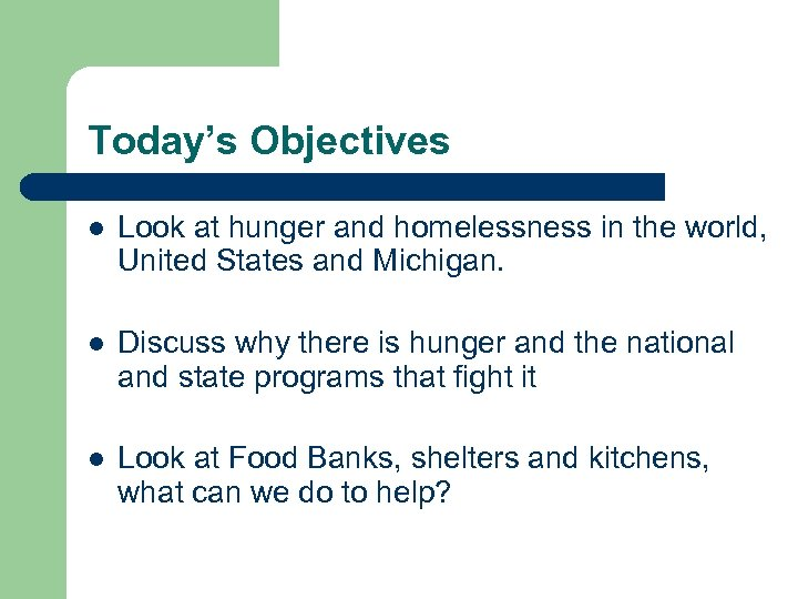 Today's Objectives l Look at hunger and homelessness in the world, United States and